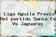 Liga Aguila Previo Del <b>partido</b> Santa Fe Vs Jaguares