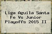 Liga Aguila <b>Santa Fe Vs Junior</b> Playoffs 2015 II