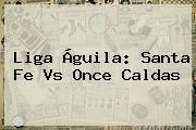 Liga Águila: <b>Santa Fe</b> Vs <b>Once Caldas</b>