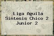 Liga Aguila Sintesis Chico 2 <b>Junior</b> 2