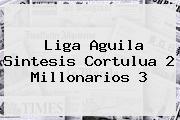 Liga Aguila Sintesis Cortulua 2 <b>Millonarios</b> 3