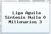 Liga Aguila Sintesis Huila 0 <b>Millonarios</b> 3