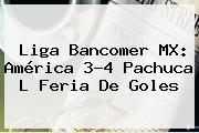 Liga Bancomer MX: <b>América</b> 3-4 <b>Pachuca</b> L Feria De Goles