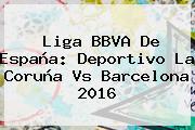 <b>Liga BBVA</b> De España: Deportivo La Coruña Vs Barcelona <b>2016</b>