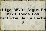 <b>Liga BBVA</b>: Sigue EN VIVO Todos Los Partidos De La Fecha 6
