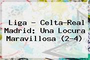 Liga - Celta-<b>Real Madrid</b>: Una Locura Maravillosa (2-4)