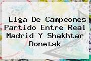 Liga De Campeones Partido Entre <b>Real Madrid</b> Y Shakhtar Donetsk