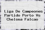 Liga De Campeones Partido Porto Vs <b>Chelsea</b> Falcao