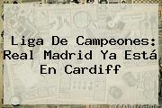 Liga De Campeones: <b>Real Madrid</b> Ya Está En Cardiff