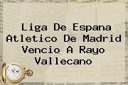 Liga De Espana <b>Atletico De Madrid</b> Vencio A Rayo Vallecano