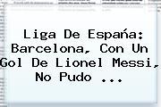 Liga De España: <b>Barcelona</b>, Con Un Gol De Lionel Messi, No Pudo ...