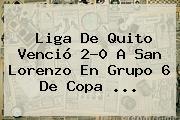 Liga De Quito Venció 2-0 A San Lorenzo En Grupo 6 De <b>Copa</b> <b>...</b>