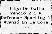 Liga De Quito Venció 2-1 A Defensor Sporting Y Avanzó En La <b>Copa</b> ...