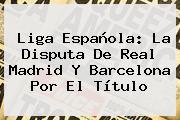 <b>Liga Española</b>: La Disputa De Real Madrid Y Barcelona Por El Título
