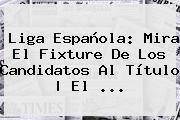 <b>Liga</b> Española: Mira El Fixture De Los Candidatos Al Título   El <b>...</b>