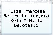 Liga Francesa Retira La <b>tarjeta Roja</b> A Mario Balotelli
