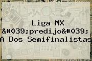 <b>Liga MX</b> &#039;predijo&#039; A Dos Semifinalistas