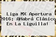 <b>Liga MX</b> Apertura 2016: ¡Habrá Clásico En La Liguilla!