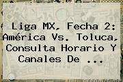 Liga MX, Fecha 2: <b>América Vs</b>. <b>Toluca</b>, Consulta Horario Y Canales De ...