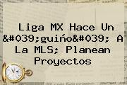 <b>Liga MX</b> Hace Un &#039;guiño&#039; A La MLS; Planean Proyectos