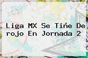 Liga MX Se Tiñe De <b>rojo</b> En Jornada 2