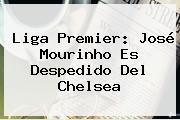 Liga Premier: José <b>Mourinho</b> Es Despedido Del Chelsea