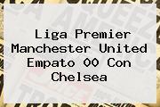 Liga Premier Manchester United Empato 00 Con <b>Chelsea</b>
