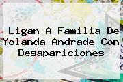 Ligan A Familia De <b>Yolanda Andrade</b> Con Desapariciones
