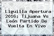 Liguilla Apertura 2016: <b>Tijuana Vs León</b> Partido De Vuelta En Vivo