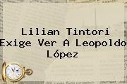 Lilian Tintori Exige Ver A <b>Leopoldo López</b>