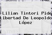 <b>Lilian Tintori</b> Pide Libertad De Leopoldo López