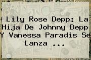 Lily Rose Depp: La Hija De <b>Johnny Depp</b> Y Vanessa Paradis Se Lanza <b>...</b>