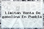 Limitan Venta De <b>gasolina</b> En Puebla