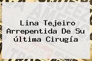 <b>Lina Tejeiro</b> Arrepentida De Su última Cirugía