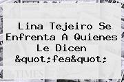 <b>Lina Tejeiro</b> Se Enfrenta A Quienes Le Dicen &quot;fea&quot;