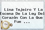 <b>Lina Tejeiro</b> Y La Escena De La Ley Del Corazón Con La Que Fue ...