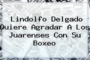 <b>Lindolfo</b> Delgado Quiere Agradar A Los Juarenses Con Su Boxeo