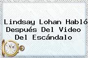 <b>Lindsay Lohan</b> Habló Después Del Video Del Escándalo