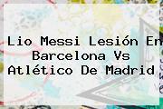 Lio Messi Lesión En <b>Barcelona Vs Atlético</b> De Madrid