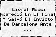 Lionel Messi Apareció En El Final Y Salvó El Invicto De <b>Barcelona</b> Ante ...