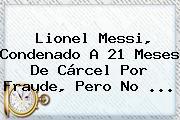 Lionel <b>Messi</b>, Condenado A 21 Meses De Cárcel Por Fraude, Pero No ...