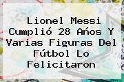 <b>Lionel Messi</b> Cumplió 28 Años Y Varias Figuras Del Fútbol Lo Felicitaron