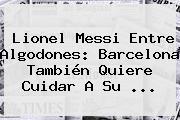 Lionel Messi Entre Algodones: <b>Barcelona</b> También Quiere Cuidar A Su ...