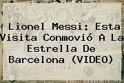 Lionel Messi: Esta Visita Conmovió A La Estrella De <b>Barcelona</b> (VIDEO)