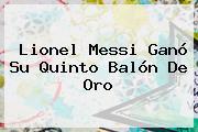 Lionel Messi Ganó Su Quinto <b>Balón De Oro</b>