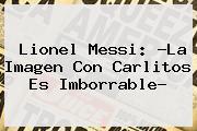 <b>Lionel Messi</b>: ?La Imagen Con Carlitos Es Imborrable?