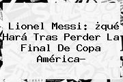 <b>Lionel Messi</b>: ¿qué Hará Tras Perder La Final De Copa América?