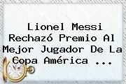 Lionel Messi Rechazó Premio Al Mejor Jugador De La <b>Copa América</b> <b>...</b>