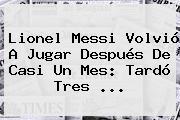 Lionel Messi Volvió A Jugar Después De Casi Un Mes: Tardó Tres ...