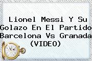 Lionel Messi Y Su Golazo En El Partido <b>Barcelona Vs Granada</b> (VIDEO)